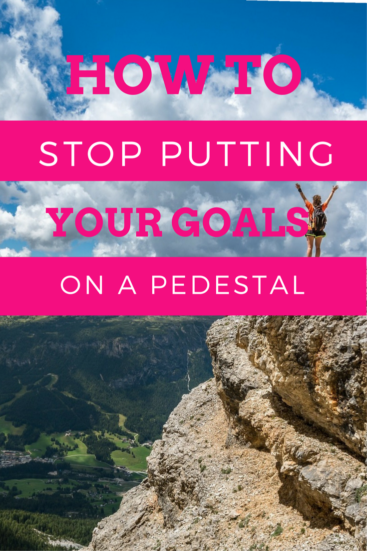 Tips for how to stop putting your goals on a pedestal