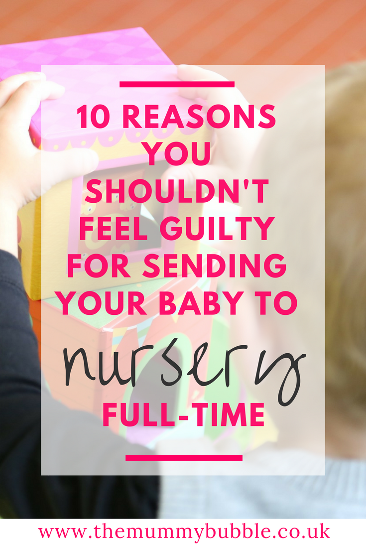 Feeling guilty about sending your baby to nursery full-time? Here are 10 reasons why you shouldn't